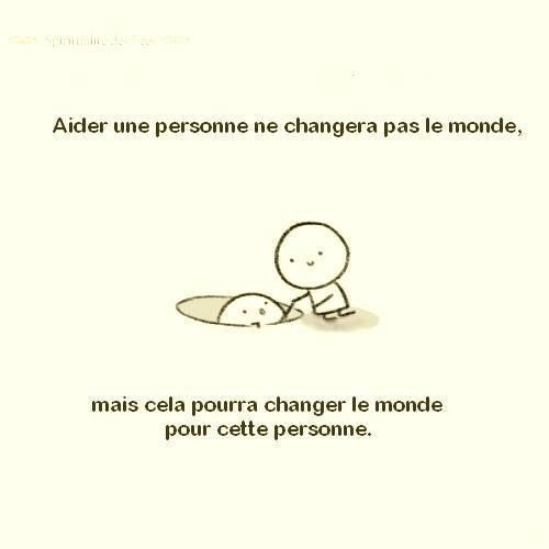 *( Aider qqn pourra changer le monde (pour cette personne)